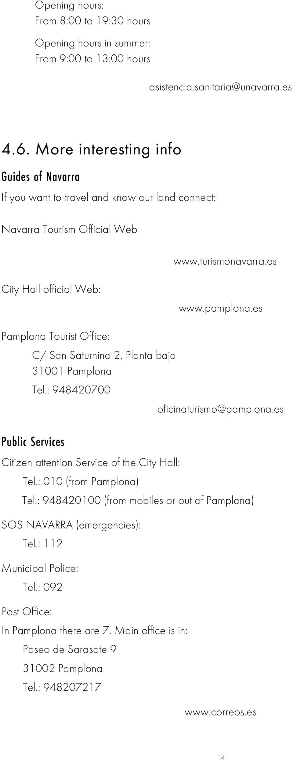 es Pamplona Tourist Office: C/ San Saturnino 2, Planta baja 31001 Pamplona Tel.: 948420700 oficinaturismo@pamplona.es Public Services Citizen attention Service of the City Hall: Tel.