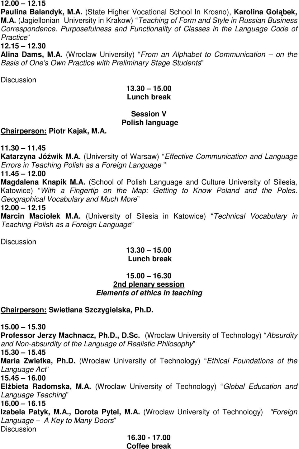 ina Dams, M.A. (Wroclaw University) From an Alphabet to Communication on the Basis of One s Own Practice with Preliminary Stage Students Chairperson: Piotr Kajak, M.A. Session V Polish language Katarzyna Jóźwik M.
