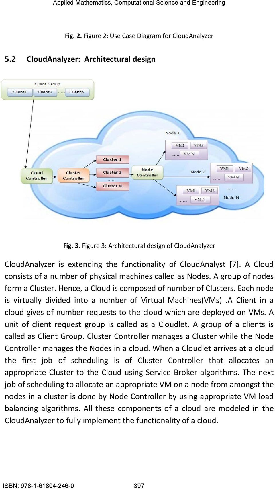 A group of nodes form a Cluster. Hence, a Cloud is composed of number of Clusters. Each node is virtually divided into a number of Virtual Machines(VMs).