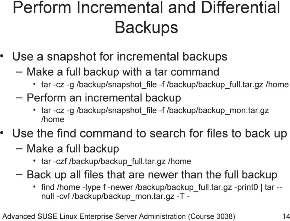 tar.gz /home Back up all files that are newer than the full backup find /home -type f -newer /backup/backup_full.tar.gz -print0 tar -- null -cvf /backup/backup_mon.