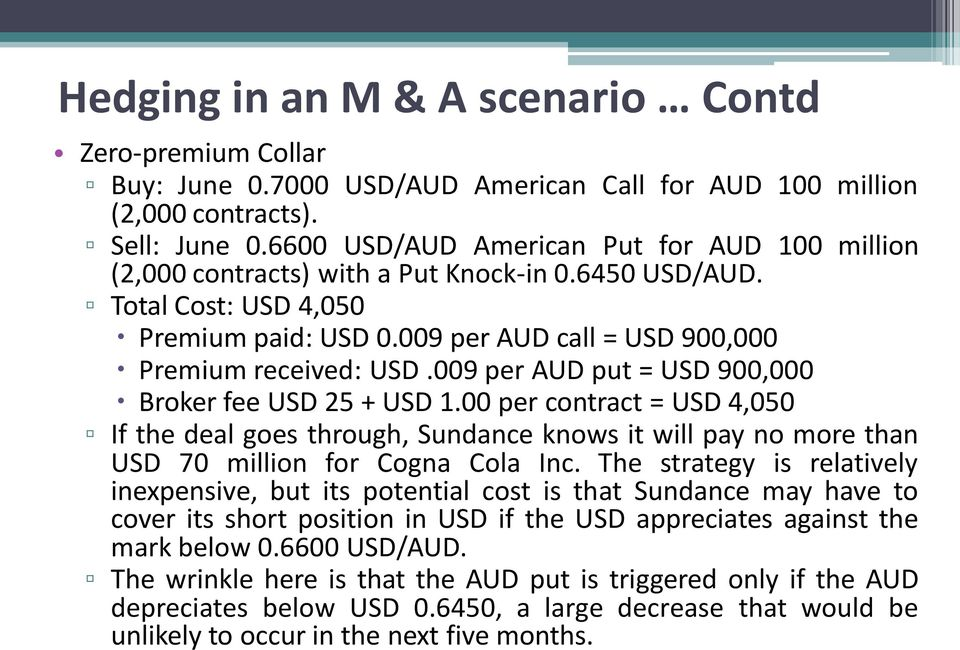009 per AUD put = USD 900,000 Broker fee USD 25 + USD 1.00 per contract = USD 4,050 If the deal goes through, Sundance knows it will pay no more than USD 70 million for Cogna Cola Inc.