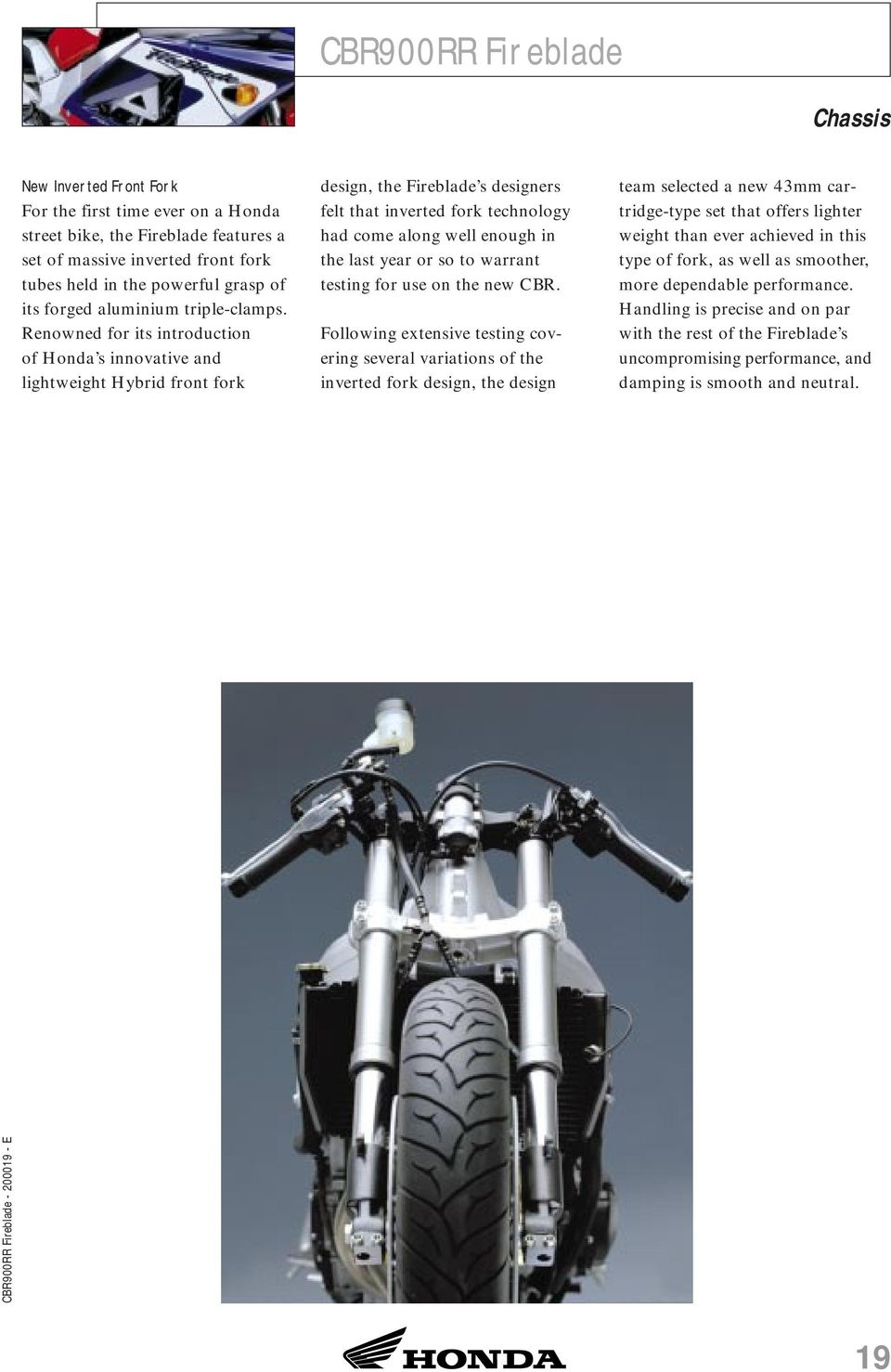Renowned for its introduction of Honda s innovative and lightweight Hybrid front fork design, the Fireblade s designers felt that inverted fork technology had come along well enough in the last year