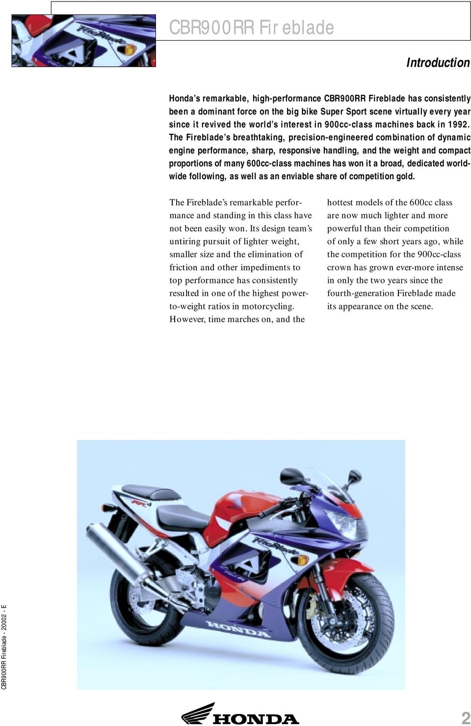 The Fireblade s breathtaking, precision-engineered combination of dynamic engine performance, sharp, responsive handling, and the weight and compact proportions of many 600cc-class machines has won