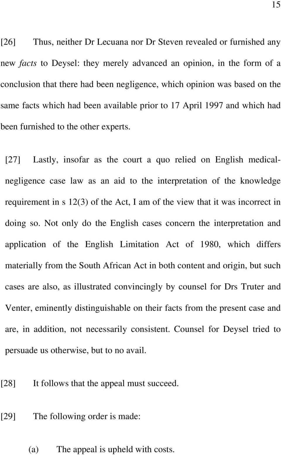 [27] Lastly, insofar as the court a quo relied on English medicalnegligence case law as an aid to the interpretation of the knowledge requirement in s 12(3) of the Act, I am of the view that it was