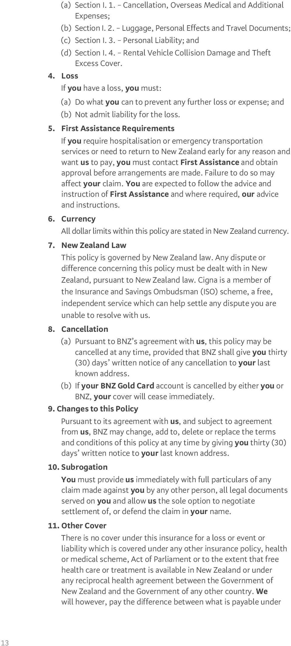 First Assistance Requirements If you require hospitalisation or emergency transportation services or need to return to New Zealand early for any reason and want us to pay, you must contact First