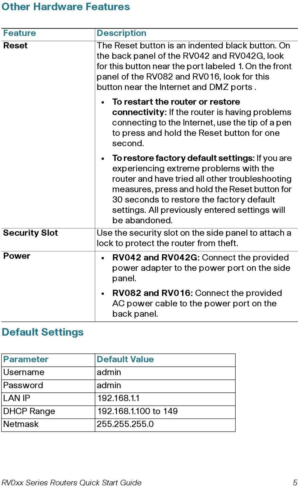 Default Settings To restart the router or restore connectivity: If the router is having problems connecting to the, use the tip of a pen to press and hold the Reset button for one second.