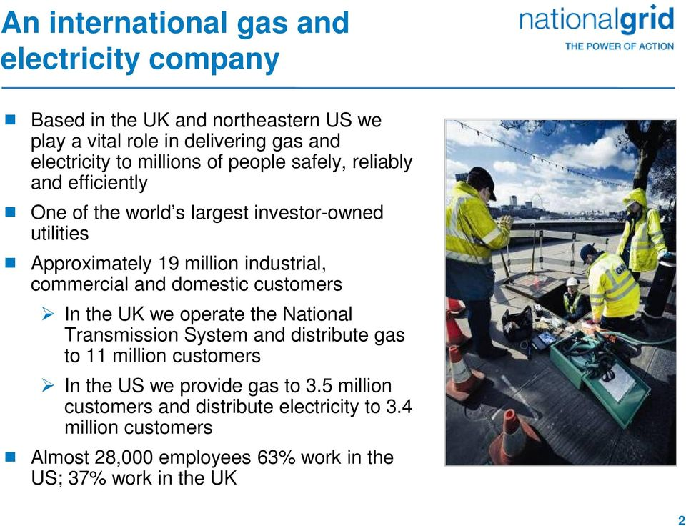 commercial and domestic customers In the UK we operate the National Transmission System and distribute gas to 11 million customers In the US we
