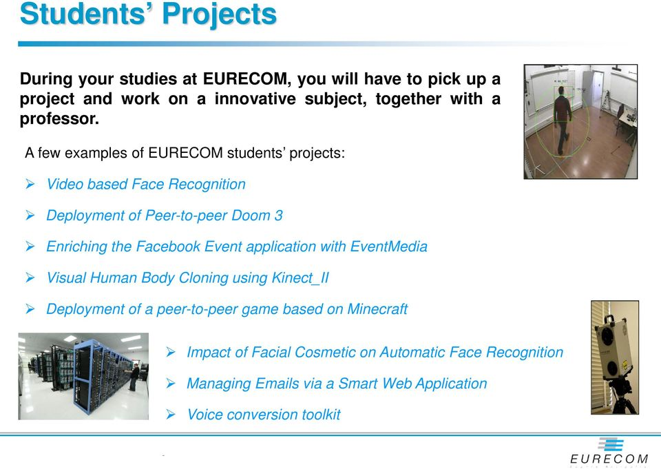 A few examples of EURECOM students projects: Video based Face Recognition Deployment of Peertopeer Doom 3 Enriching the Facebook