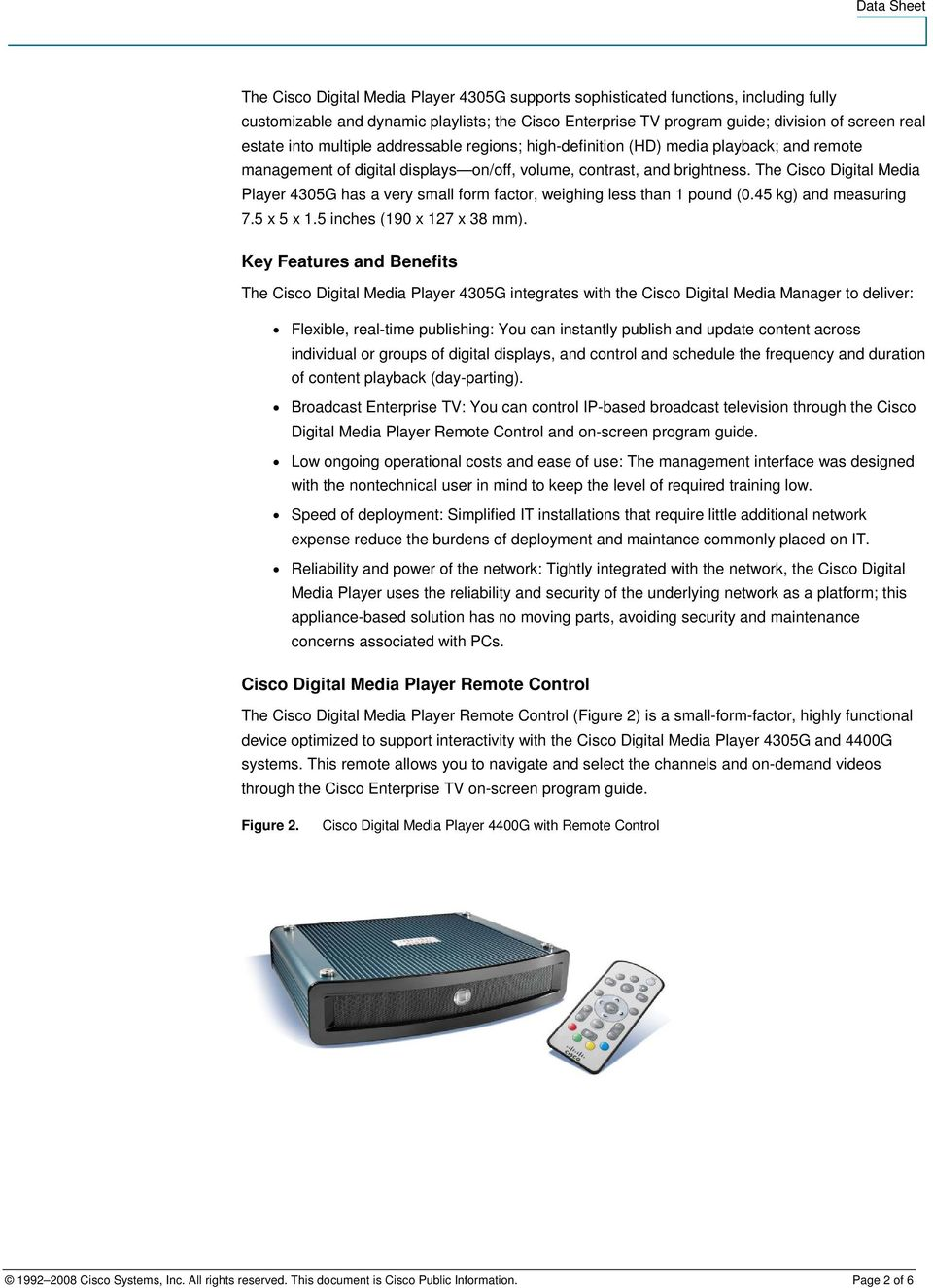 The Cisco Digital Media Player 4305G has a very small form factor, weighing less than 1 pound (0.45 kg) and measuring 7.5 x 5 x 1.5 inches (190 x 127 x 38 mm).