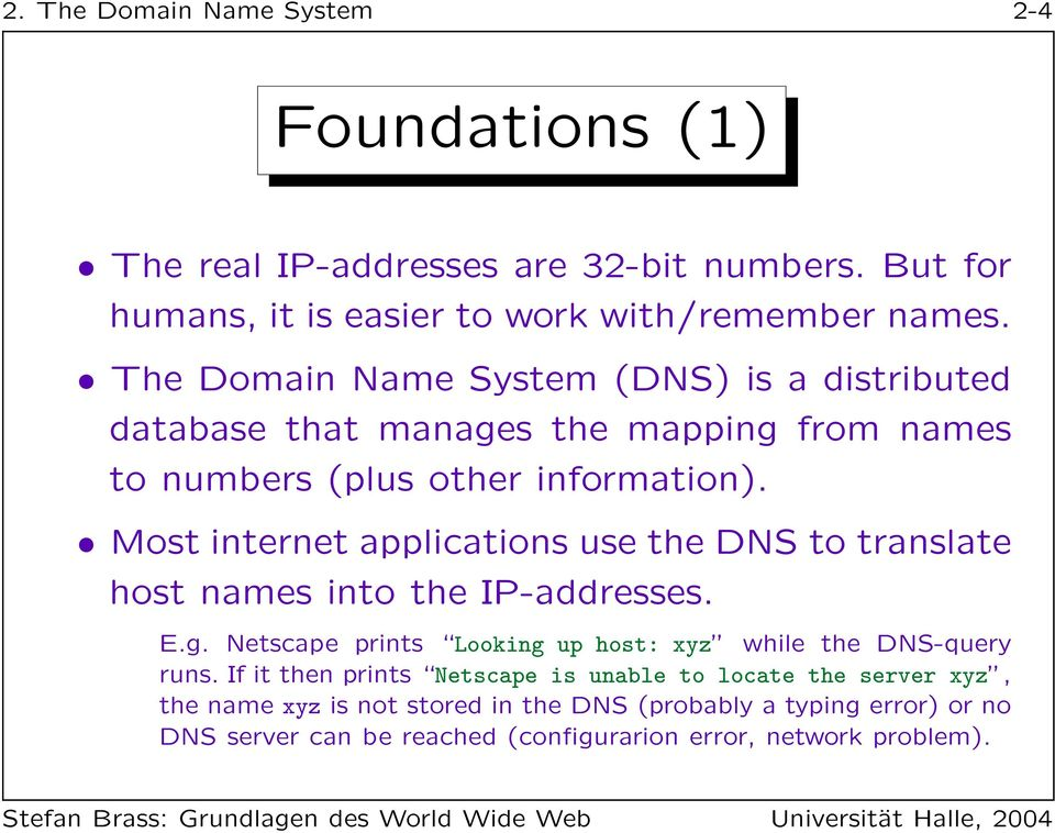 Most internet applications use the DNS to translate host names into the IP-addresses. E.g. Netscape prints Looking up host: xyz while the DNS-query runs.