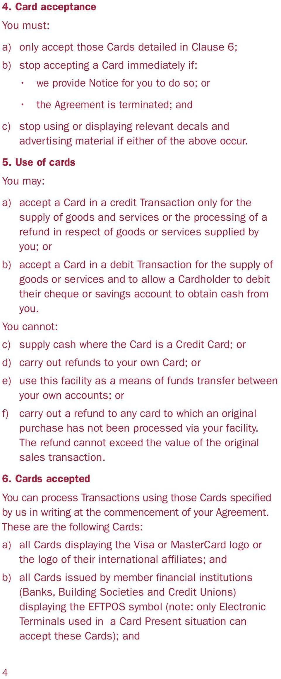 Use of cards You may: a) accept a Card in a credit Transaction only for the supply of goods and services or the processing of a refund in respect of goods or services supplied by you; or b) accept a