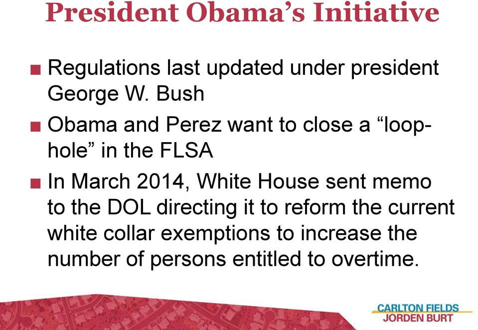 Bush Obama and Perez want to close a loophole in the FLSA In March 2014,