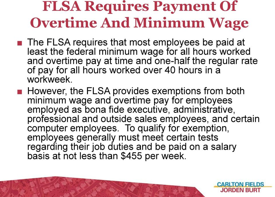 However, the FLSA provides exemptions from both minimum wage and overtime pay for employees employed as bona fide executive, administrative, professional and