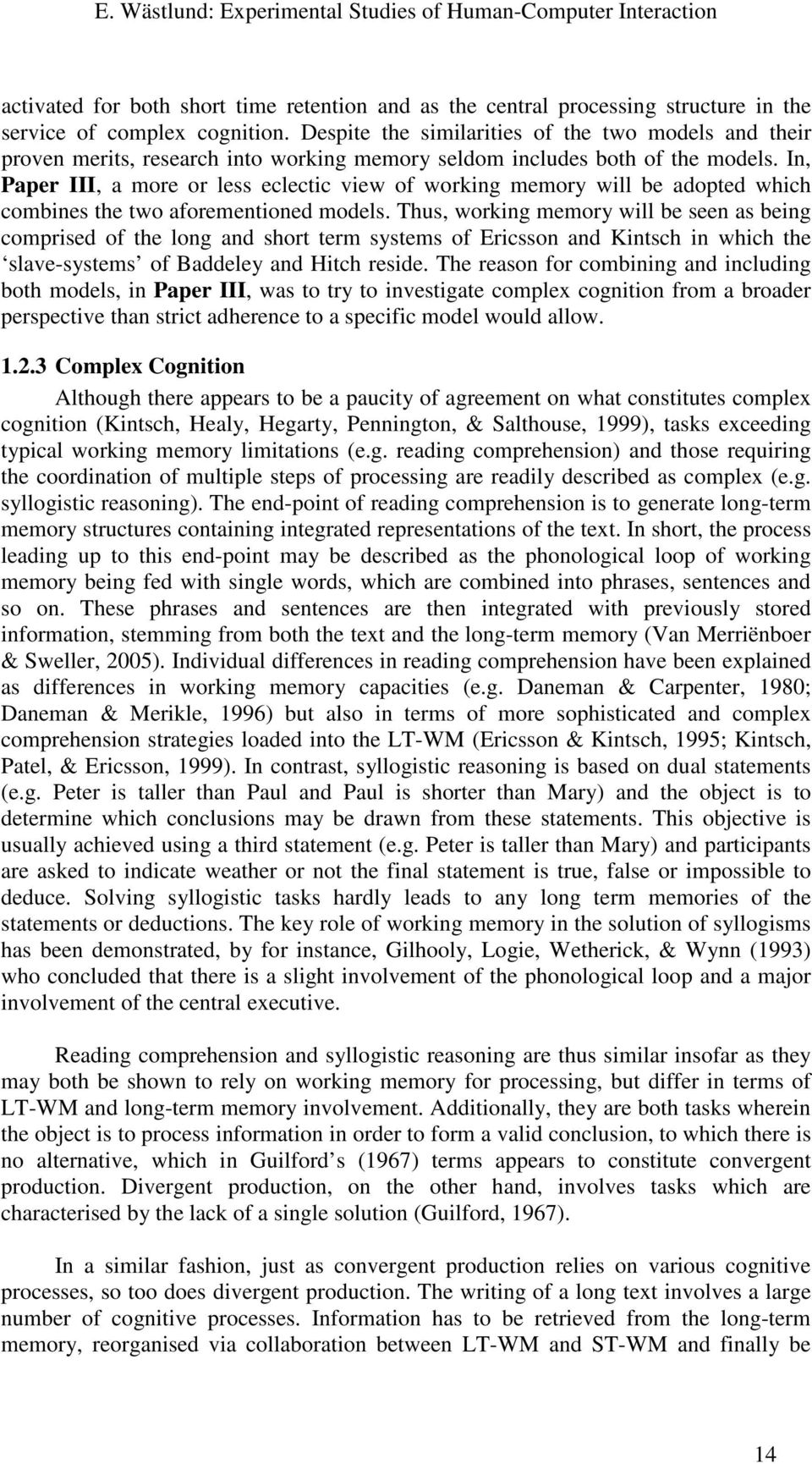 In, Paper III, a more or less eclectic view of working memory will be adopted which combines the two aforementioned models.
