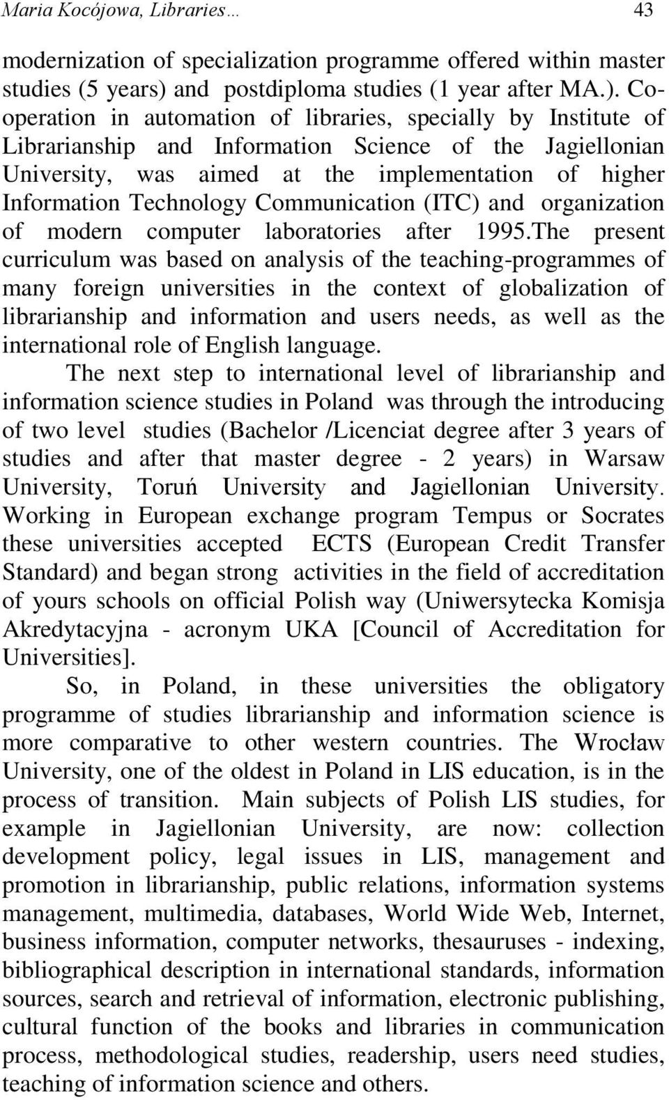 Cooperation in automation of libraries, specially by Institute of Librarianship and Information Science of the Jagiellonian University, was aimed at the implementation of higher Information