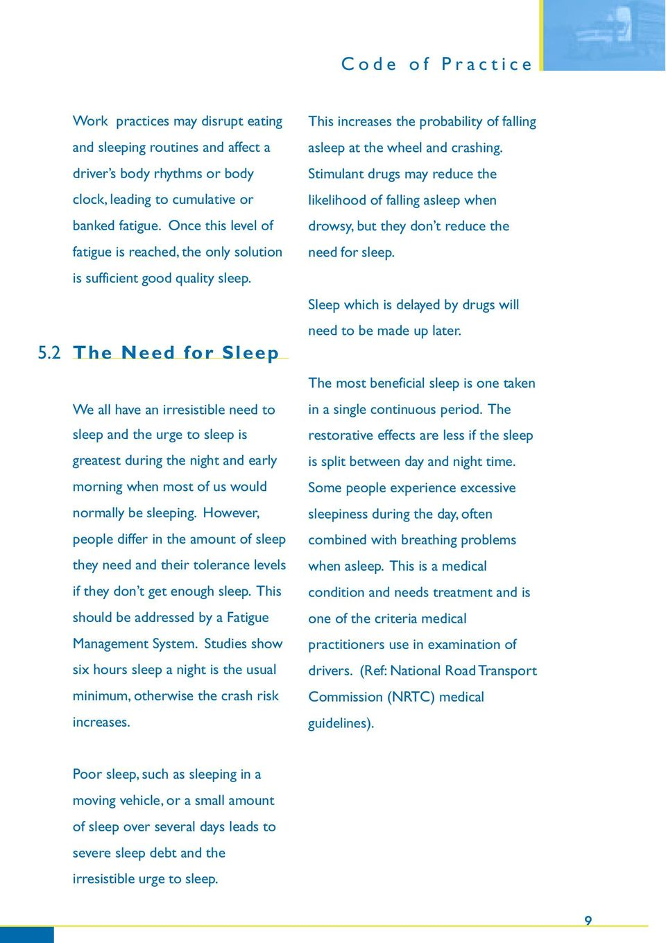 The Need for Sleep We all have an irresistible need to sleep and the urge to sleep is greatest during the night and early morning when most of us would normally be sleeping.