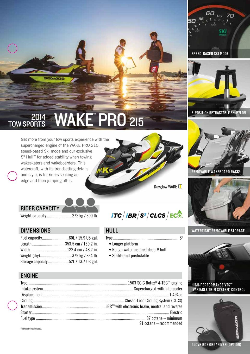 Dayglow WAKE Removable wakeboard rack 1 Rider Capacity Weight capacity...272 kg / 600 lb. Dimensions Fuel capacity...60l / 15.9 US gal. Length...353.5 cm / 139.2 in. Width...122.4 cm / 48.2 in. Weight (dry).