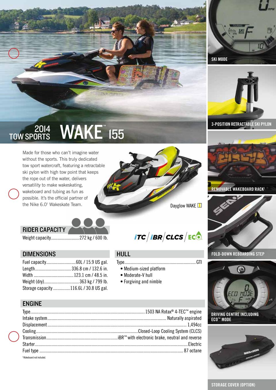 as fun as possible. It s the official partner of the Nike 6.0 Wakeskate Team. Dayglow WAKE Removable wakeboard rack 1 Rider Capacity Weight capacity...272 kg / 600 lb. Dimensions Fuel capacity.