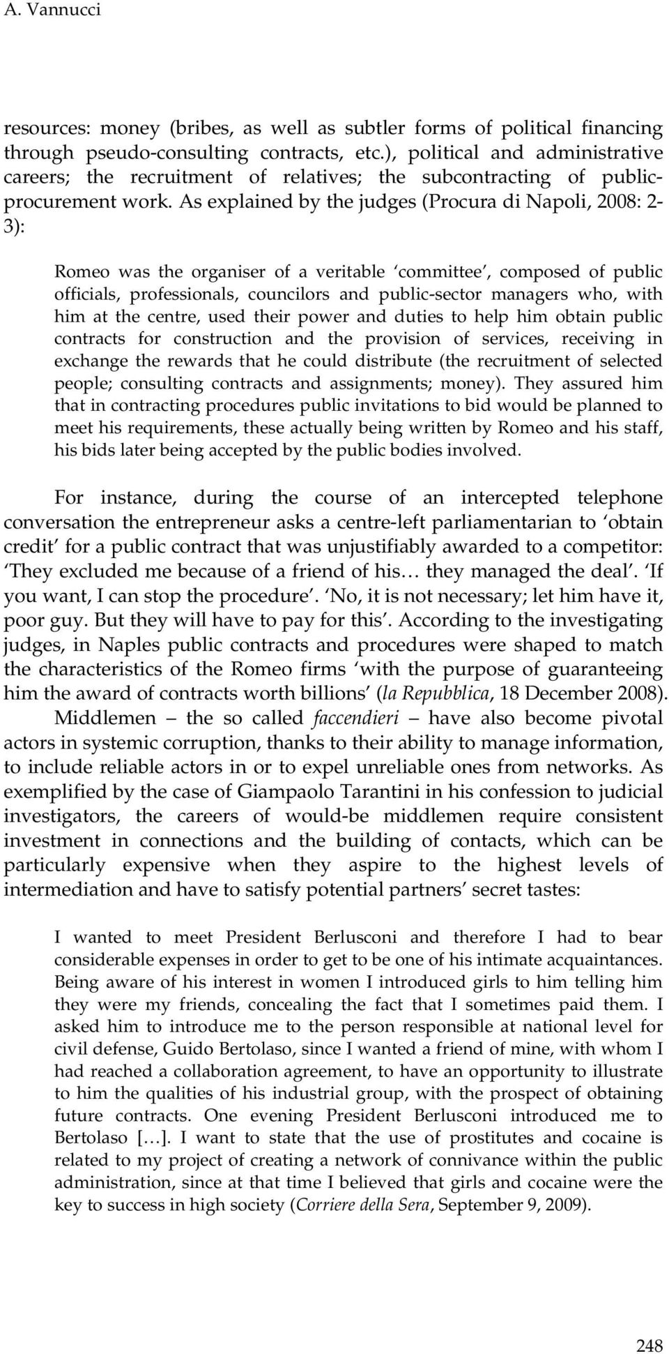 As explained by the judges (Procura di Napoli, 2008: 2-3): Romeo was the organiser of a veritable committee, composed of public officials, professionals, councilors and public-sector managers who,