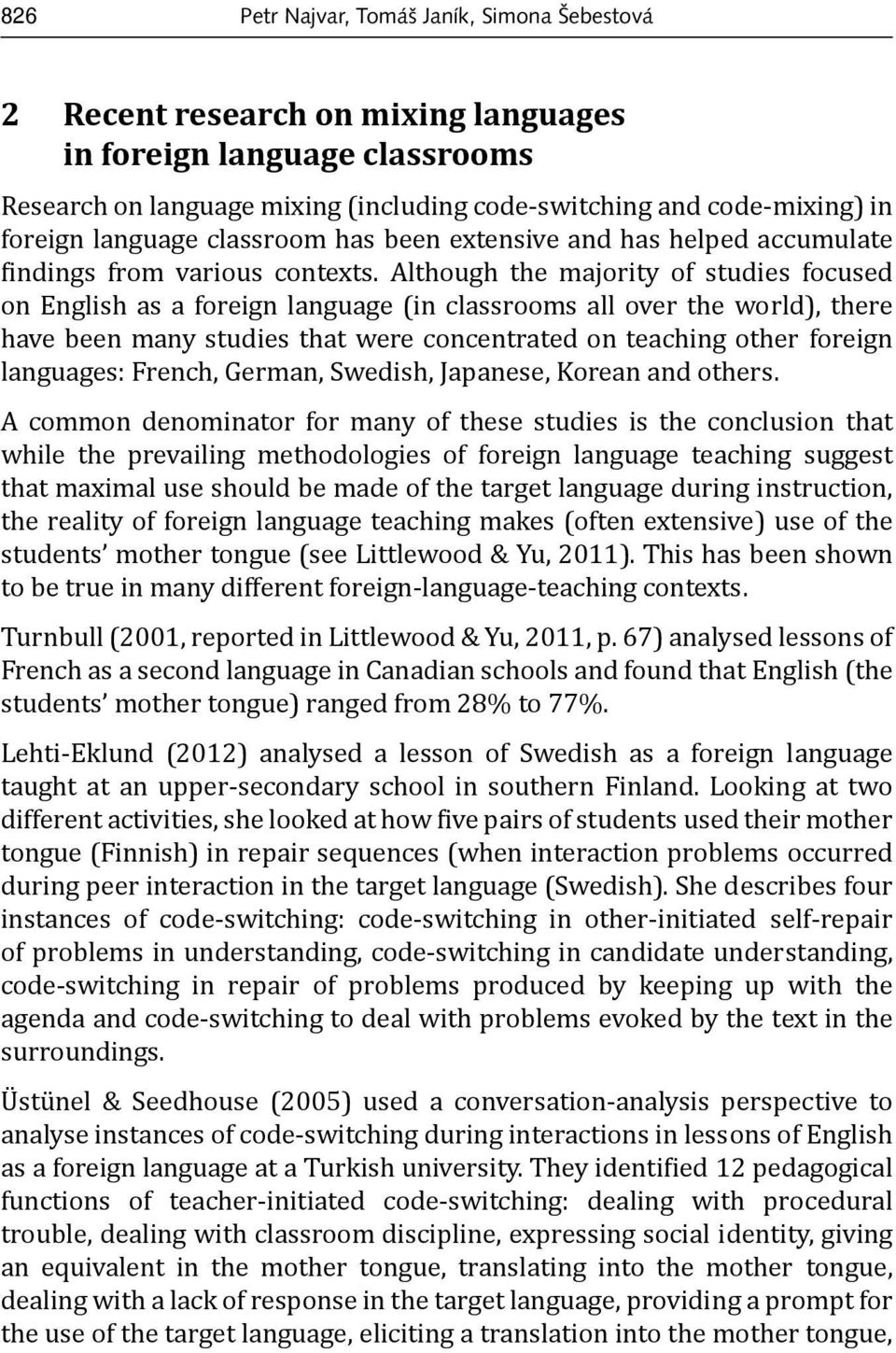 Although the majority of studies focused on English as a foreign language (in classrooms all over the world), there have been many studies that were concentrated on teaching other foreign languages: