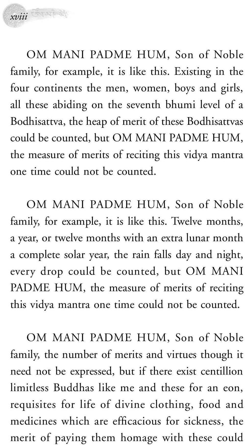 PADME HUM, the measure of merits of reciting this vidya mantra one time could not be counted. OM MANI PADME HUM, Son of Noble family, for example, it is like this.