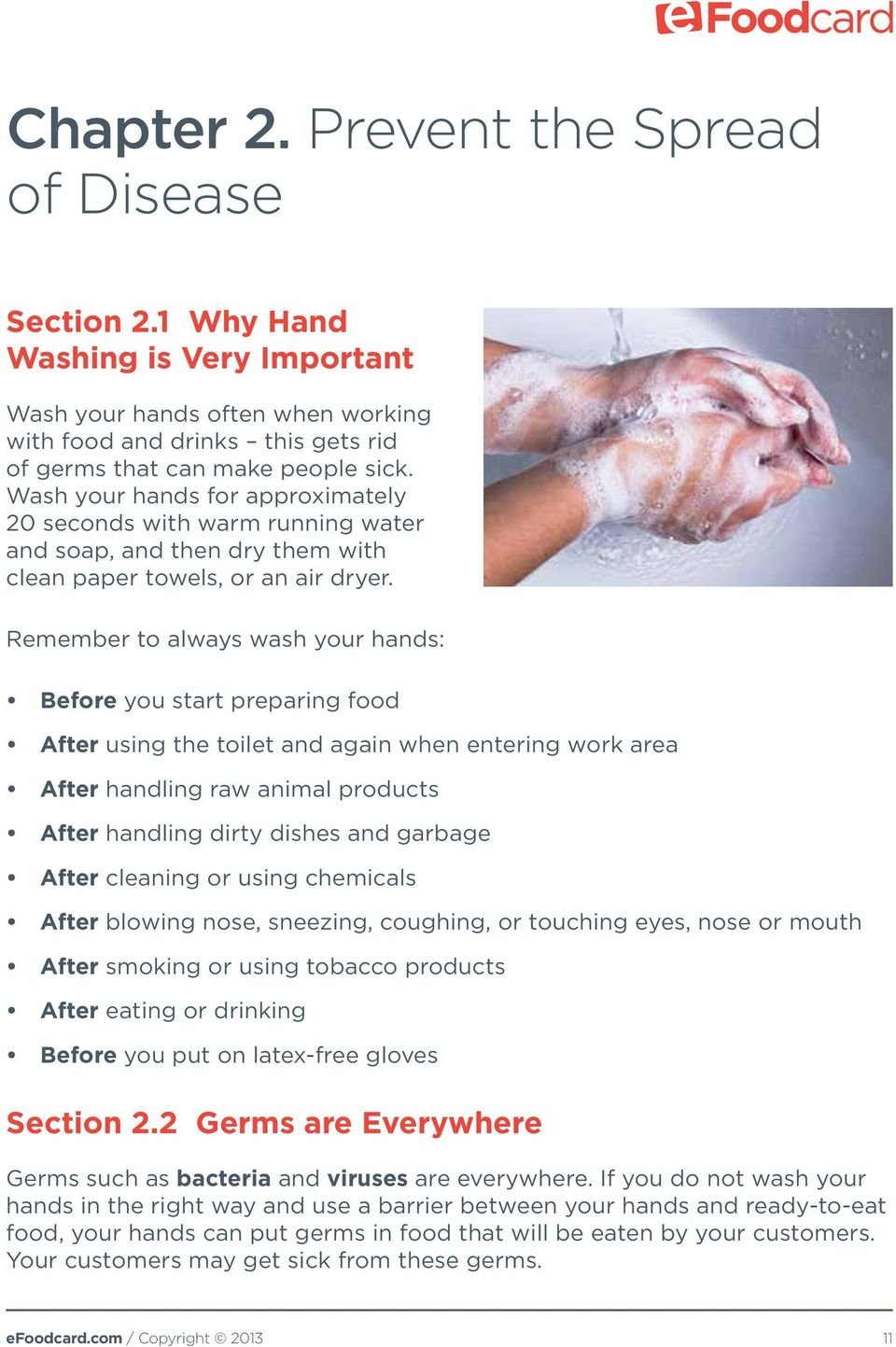 Remember to always wash your hands: Before you start preparing food After using the toilet and again when entering work area After handling raw animal products After handling dirty dishes and garbage