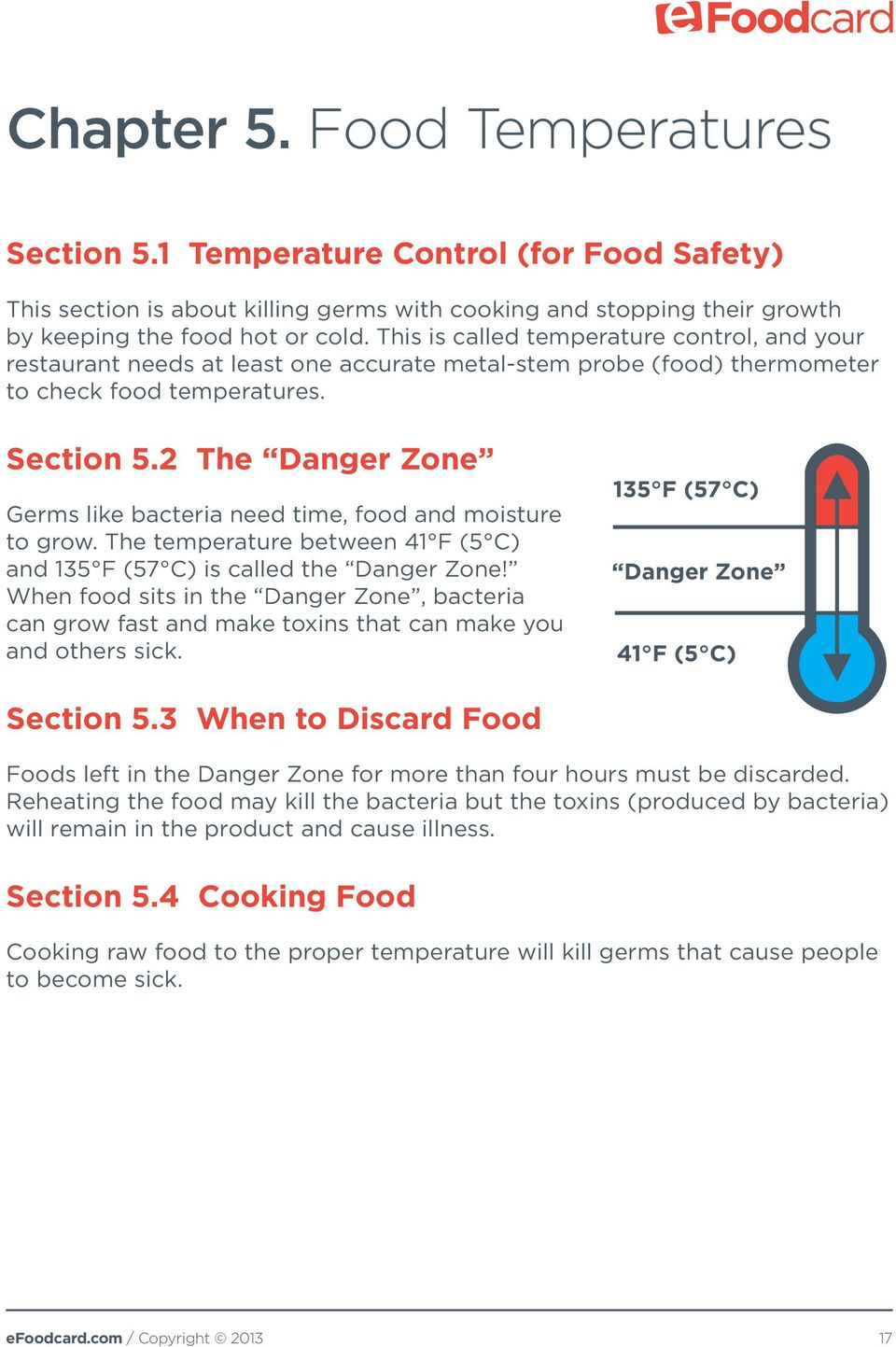 2 The Danger Zone Germs like bacteria need time, food and moisture to grow. The temperature between 41 F (5 C) and 135 F (57 C) is called the Danger Zone!
