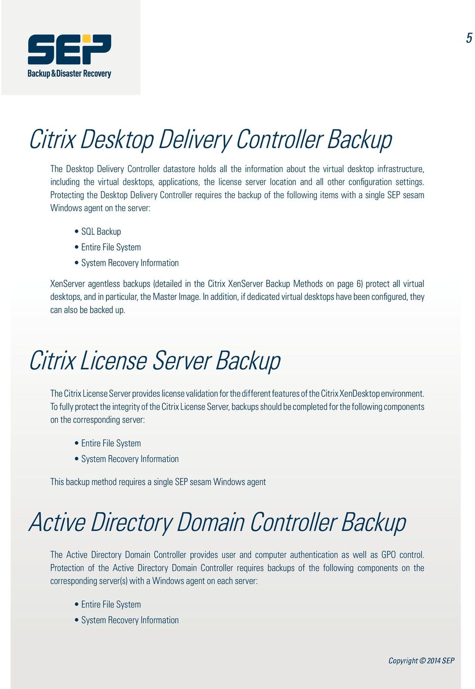 Protecting the Desktop Delivery Controller requires the backup of the following items with a single SEP sesam Windows agent on the server: SQL Backup Entire File System System Recovery Information