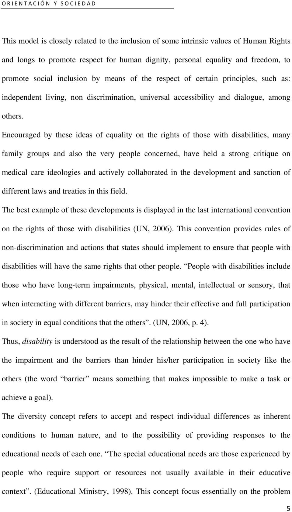 Encouraged by these ideas of equality on the rights of those with disabilities, many family groups and also the very people concerned, have held a strong critique on medical care ideologies and