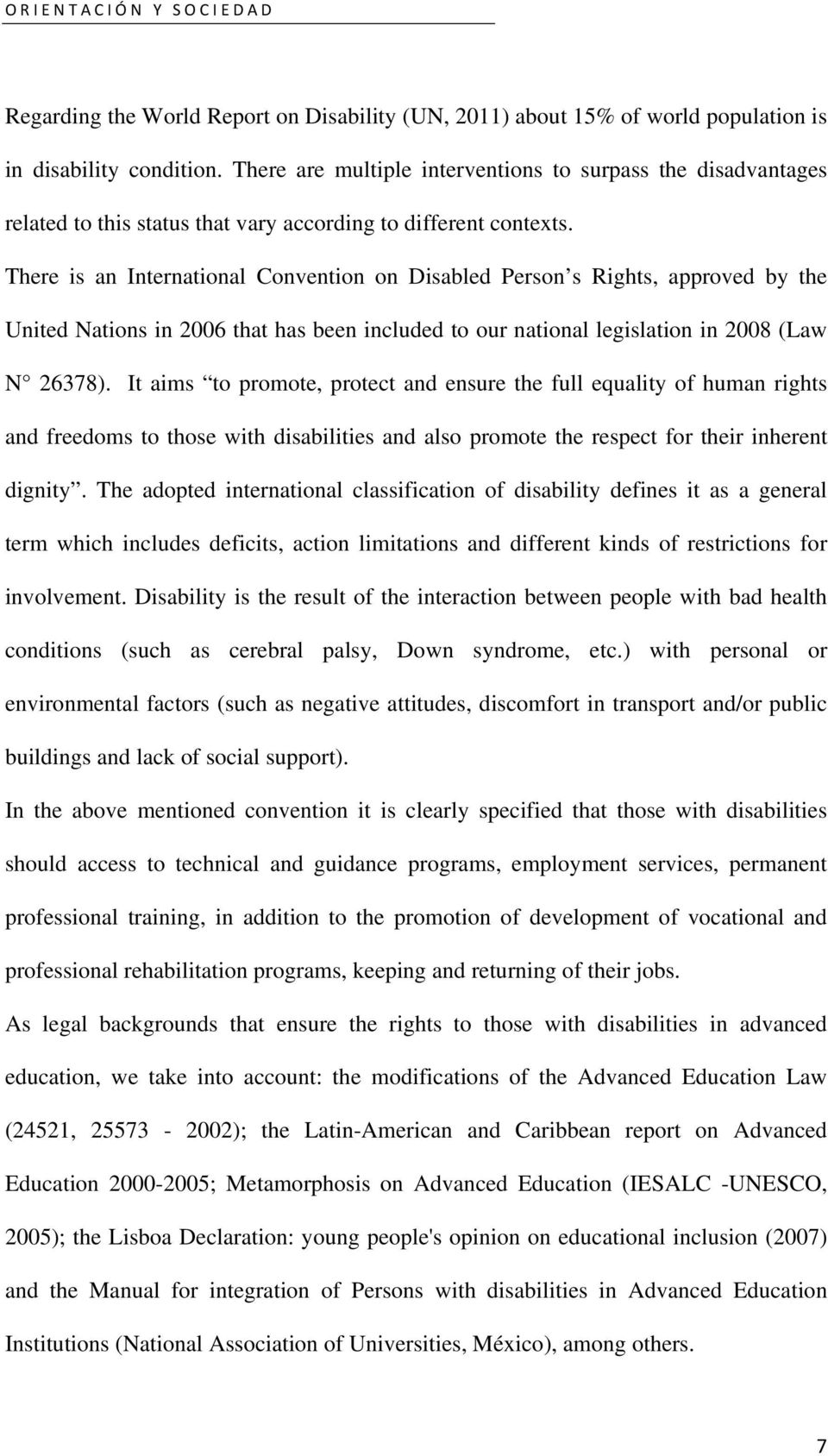 There is an International Convention on Disabled Person s Rights, approved by the United Nations in 2006 that has been included to our national legislation in 2008 (Law N 26378).