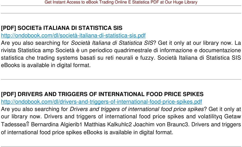 Società Italiana di Statistica SIS ebooks is available in [PDF] DRIVERS AND TRIGGERS OF INTERNATIONAL FOOD PRICE SPIKES http://ondobook.com/dl/drivers-and-triggers-of-international-food-price-spikes.