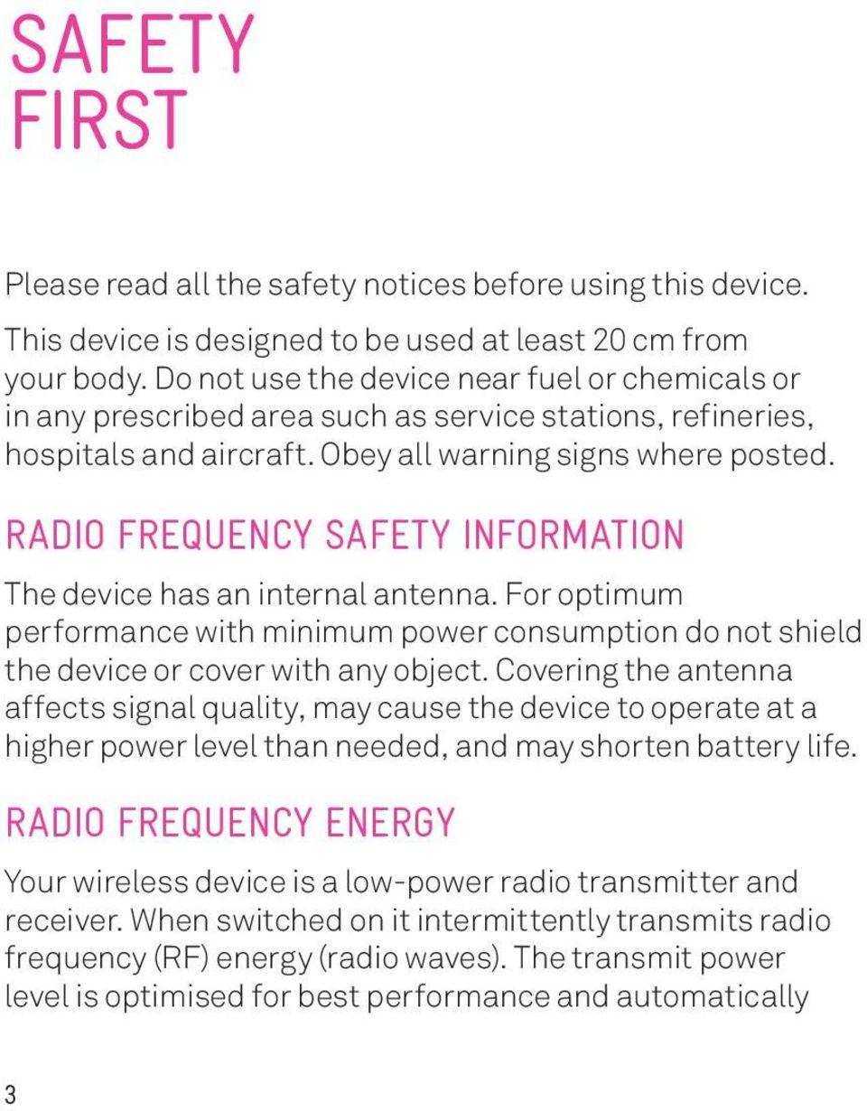 RADIO FREQUENCY SAFETY INFORMATION The device has an internal antenna. For optimum performance with minimum power consumption do not shield the device or cover with any object.