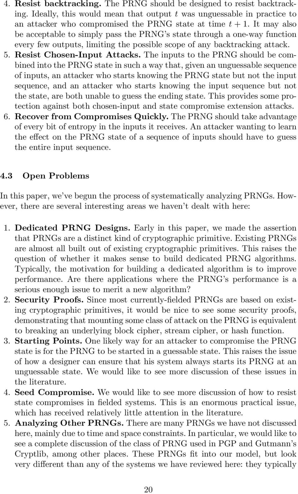 It may also be acceptable to simply pass the PRNG s state through a one-way function every few outputs, limiting the possible scope of any backtracking attack. 5. Resist Chosen-Input Attacks.