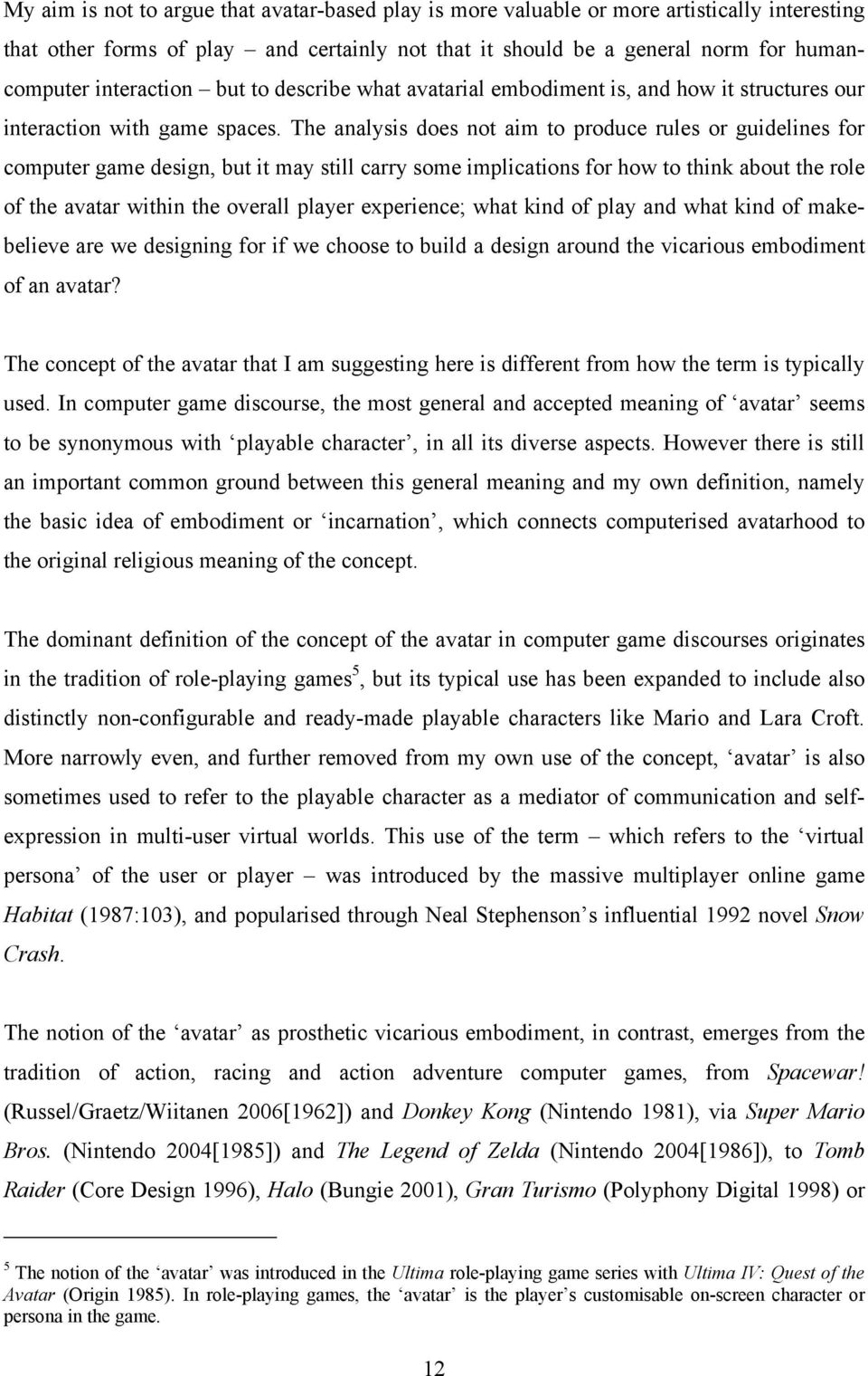 The analysis does not aim to produce rules or guidelines for computer game design, but it may still carry some implications for how to think about the role of the avatar within the overall player