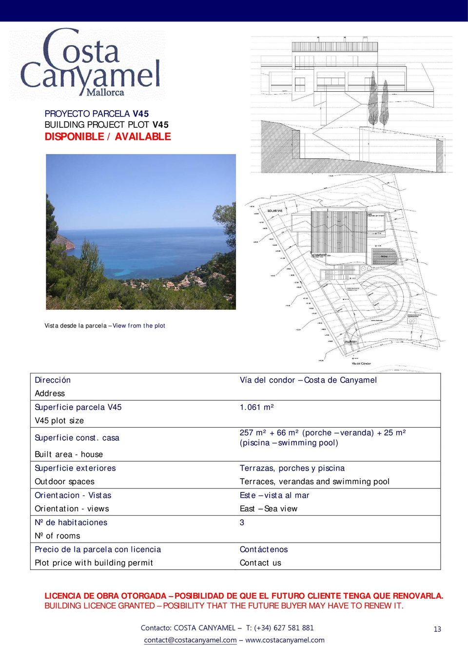 casa 257 m² + 66 m² (porche veranda) + 25 m² (piscina swimming pool) Nº de habitaciones 3 Nº of rooms LICENCIA DE