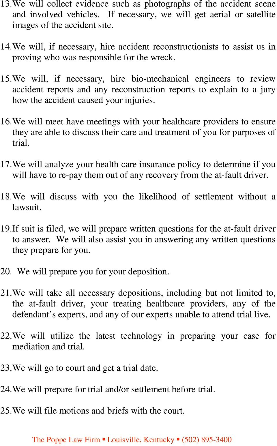 We will, if necessary, hire bio-mechanical engineers to review accident reports and any reconstruction reports to explain to a jury how the accident caused your injuries. 16.