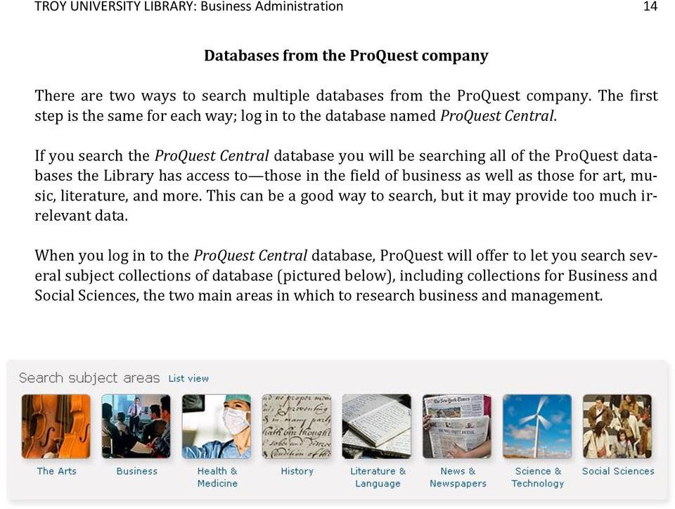 If you search the ProQuest Central database you will be searching all of the ProQuest databases the Library has access to those in the field of business as well as those for art, music, literature,
