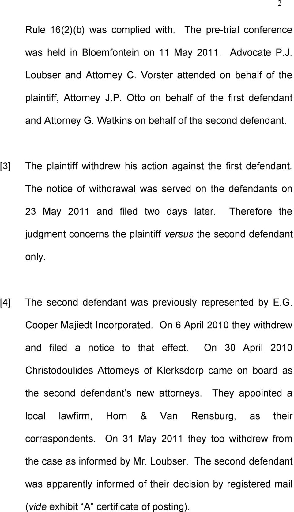 The notice of withdrawal was served on the defendants on 23 May 2011 and filed two days later. Therefore the judgment concerns the plaintiff versus the second defendant only.