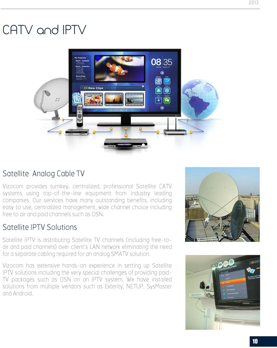 Satellite IPTV Solutions Satellite IPTV is distributing Satellite TV channels (including free-toair and paid channels) over client s LAN network eliminating the need for a separate cabling required