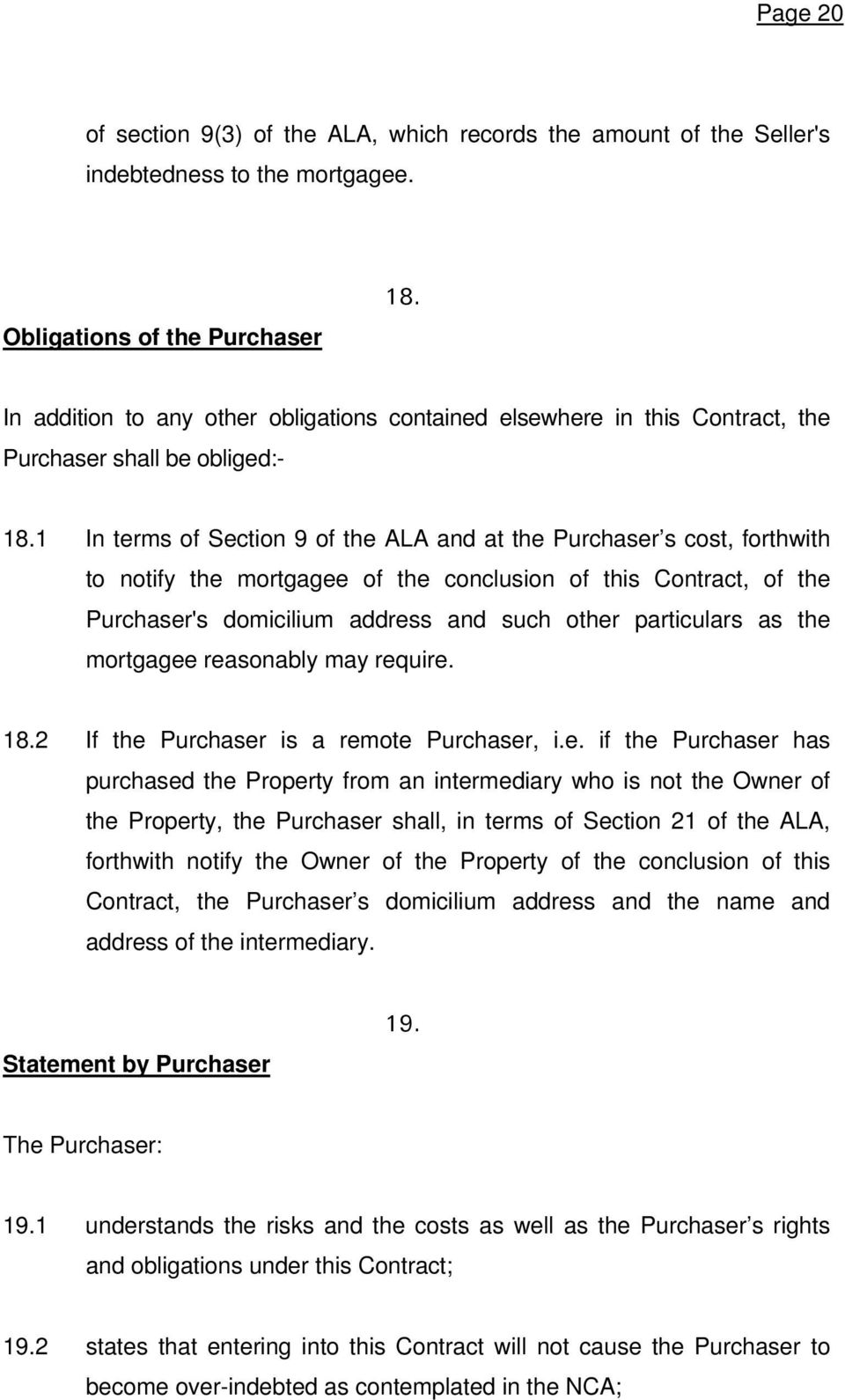 1 In terms of Section 9 of the ALA and at the Purchaser s cost, forthwith to notify the mortgagee of the conclusion of this Contract, of the Purchaser's domicilium address and such other particulars