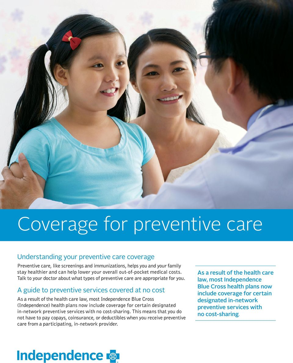 A guide to preventive services covered at no cost As a result of the health care law, most Independence Blue Cross (Independence) health plans now include coverage for certain designated in-network