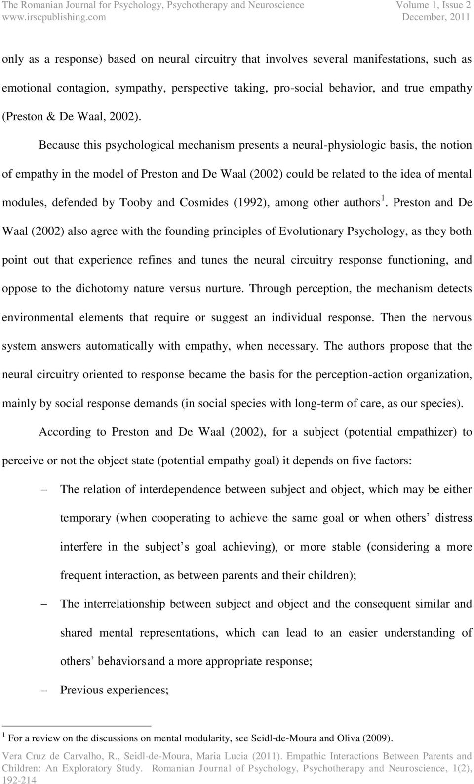 Because this psychological mechanism presents a neural-physiologic basis, the notion of empathy in the model of Preston and De Waal (2002) could be related to the idea of mental modules, defended by
