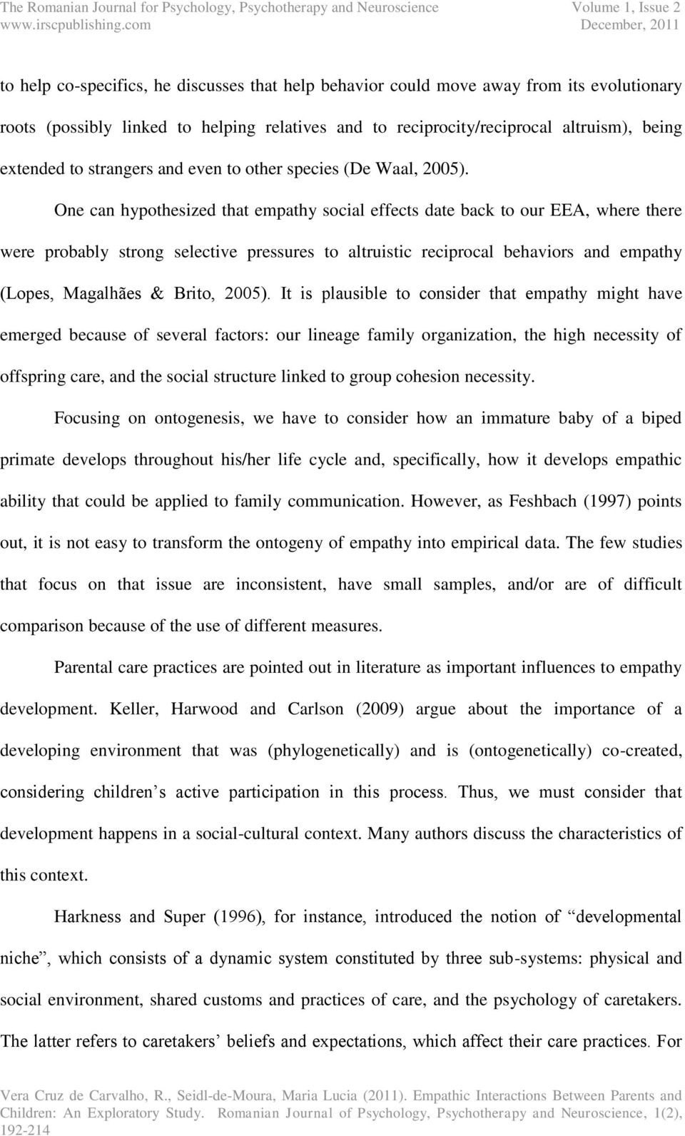 One can hypothesized that empathy social effects date back to our EEA, where there were probably strong selective pressures to altruistic reciprocal behaviors and empathy (Lopes, Magalhães & Brito,
