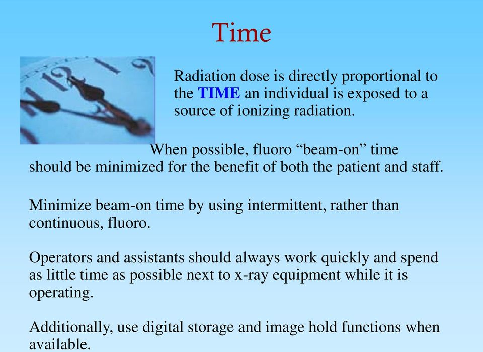 Minimize beam-on time by using intermittent, rather than continuous, fluoro.