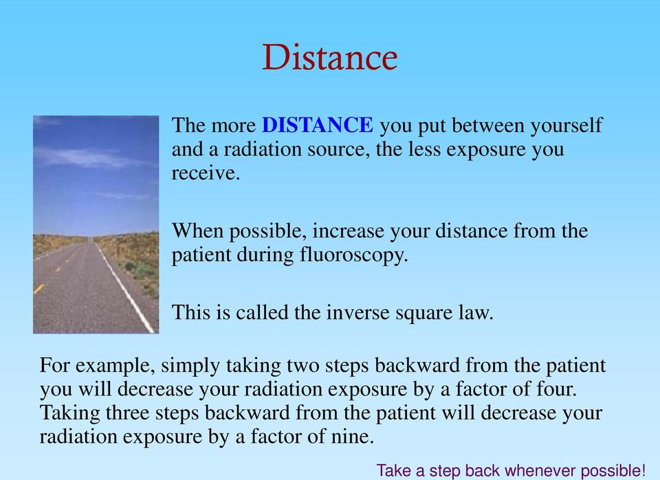 For example, simply taking two steps backward from the patient you will decrease your radiation exposure by a factor of