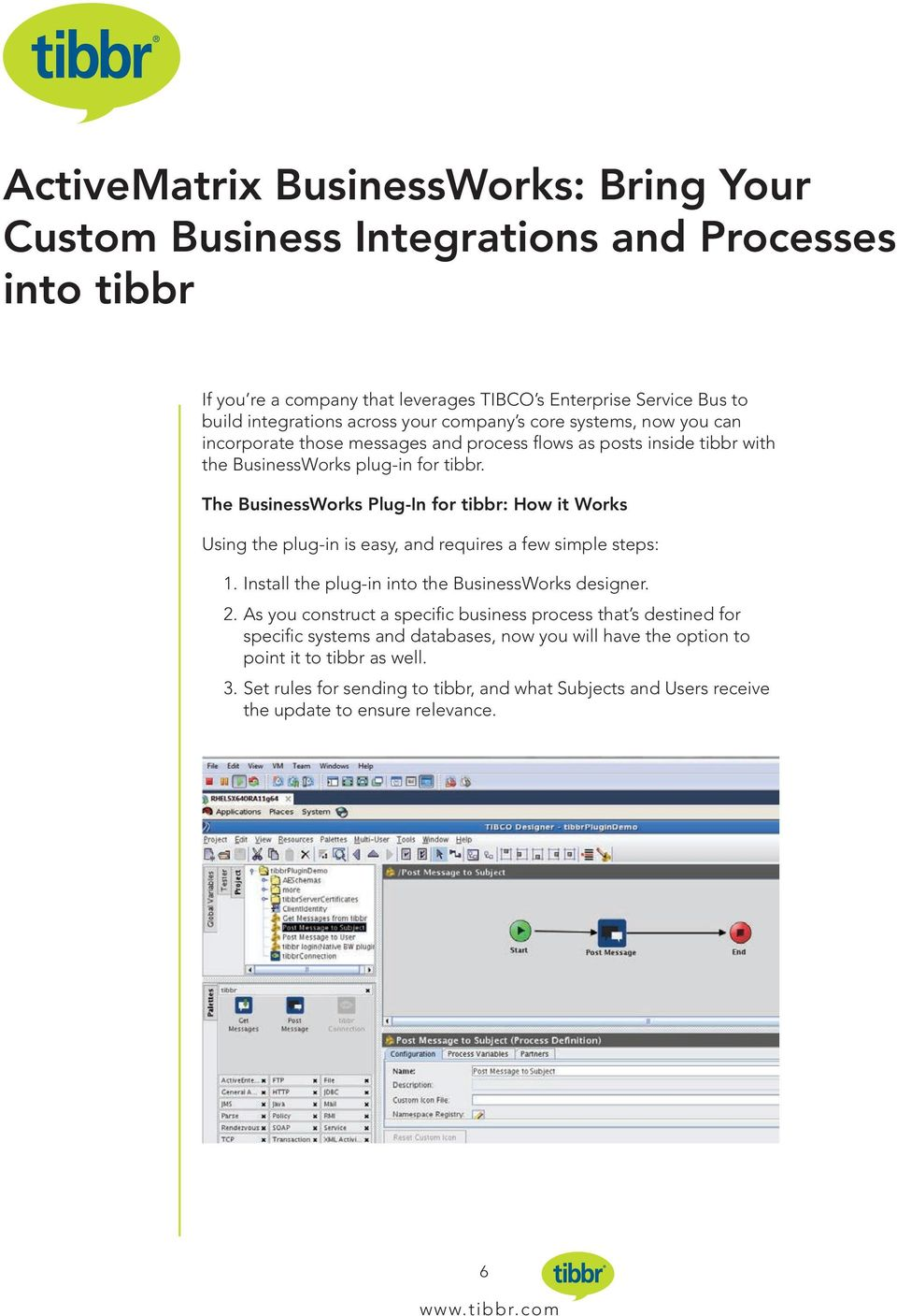 The BusinessWorks Plug-In for tibbr: How it Works Using the plug-in is easy, and requires a few simple steps: 1. Install the plug-in into the BusinessWorks designer. 2.
