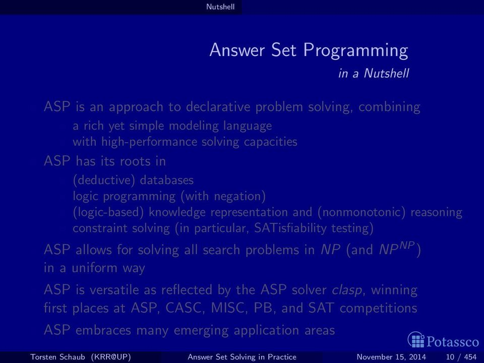 particular, SATisfiability testing) ASP allows for solving all search problems in NP (and NP NP ) in a uniform way ASP is versatile as reflected by the ASP solver clasp, winning