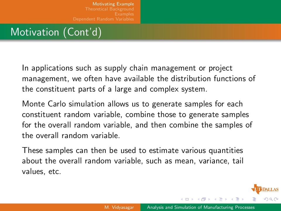 Monte Carlo simulation allows us to generate samples for each constituent random variable, combine those to generate samples for the overall