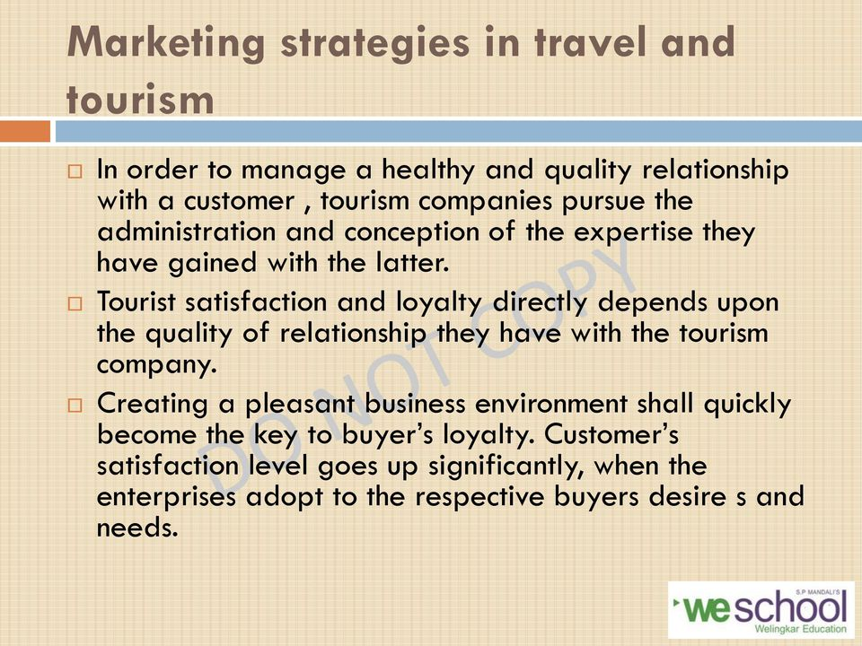 Tourist satisfaction and loyalty directly depends upon the quality of relationship they have with the tourism company.