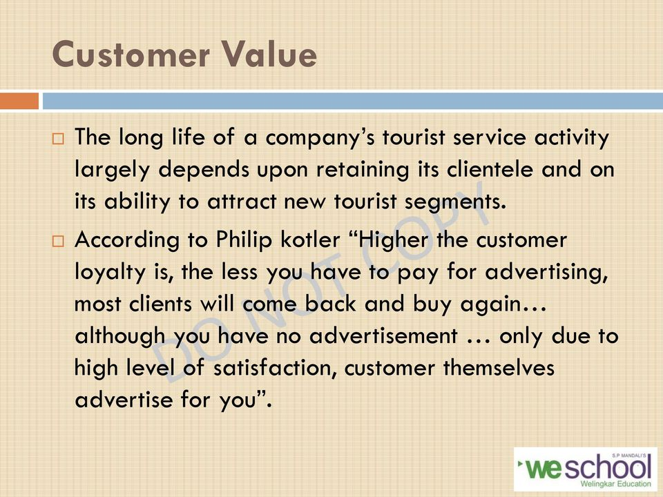 According to Philip kotler Higher the customer loyalty is, the less you have to pay for advertising, most